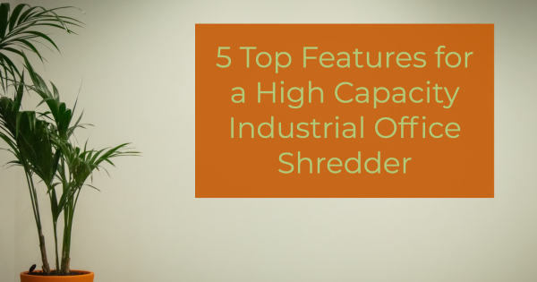 5 Top Features for a High Capacity Industrial Office Shredder