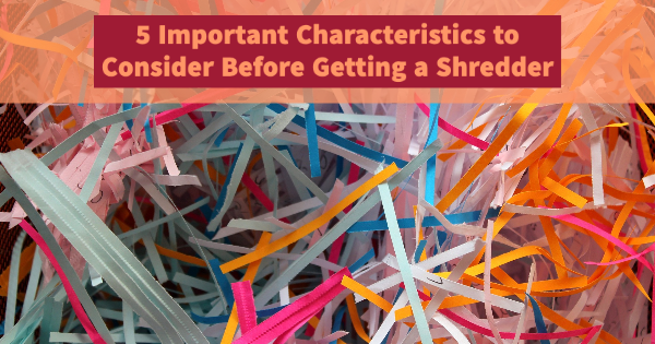 5 Important Characteristics to Consider Before Getting a Shredder
